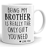 Being My Brother Is Really The Only Gift You Need Funny Brother Coffee Mug | Awesome Christmas, Birthday Gift for Brothers from Sisters, Brothers, Sibling | White Ceramic 11 Ounces Coffee Mugs Gifts