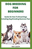 DOG BREEDING FOR BEGINNERS: Guide On How To Breed Dogs Including Dog Breeding Business Plan